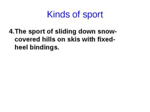 Kinds of sport 4.The sport of sliding down snow-covered hills on skis with fi
