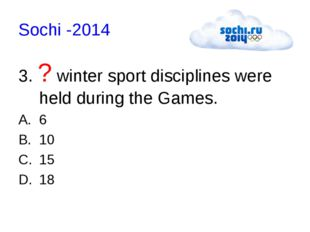 Sochi -2014 3. ? winter sport disciplines were held during the Games. 6 10 15