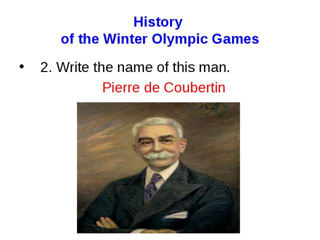 History of the Winter Olympic Games 2. Write the name of this man. Pierre de...