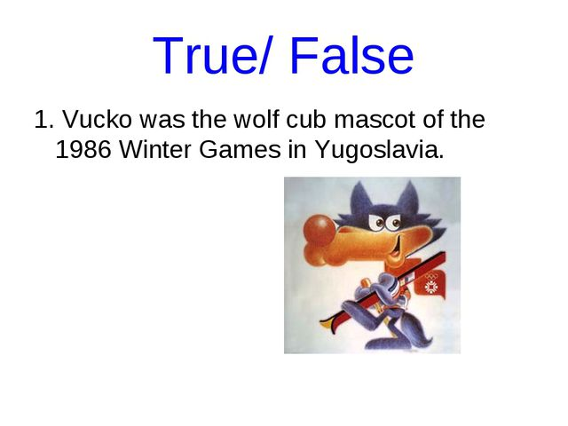 True/ False 1. Vucko was the wolf cub mascot of the 1986 Winter Games in Yugo...