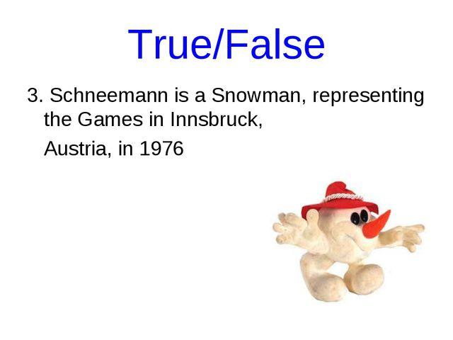 True/False 3. Schneemann is a Snowman, representing the Games in Innsbruck, A...