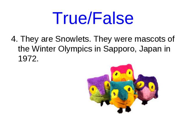 True/False 4. They are Snowlets. They were mascots of the Winter Olympics in...