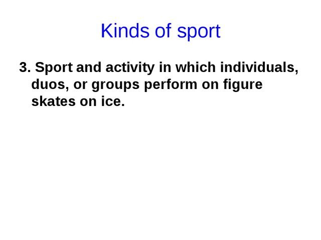 Kinds of sport 3. Sport and activity in which individuals, duos, or groups pe...