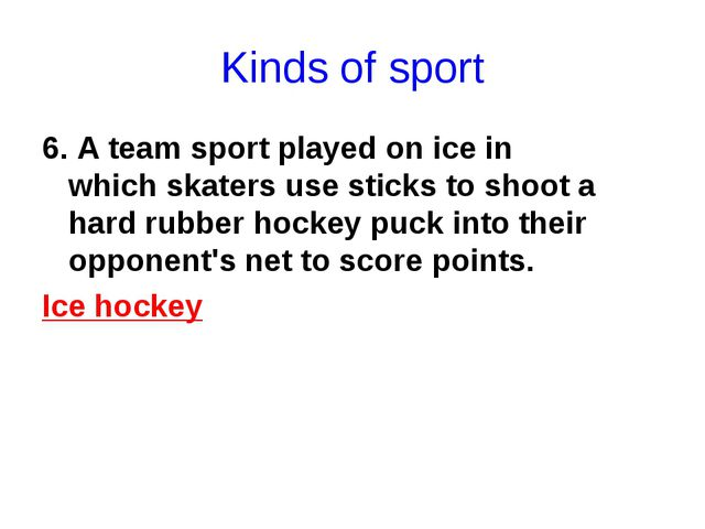 Kinds of sport 6. A team sport played on ice in which skaters use sticks to s...