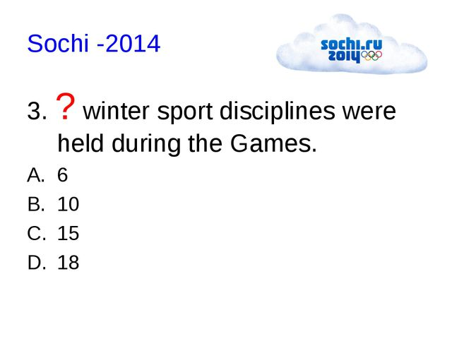 Sochi -2014 3. ? winter sport disciplines were held during the Games. 6 10 15...