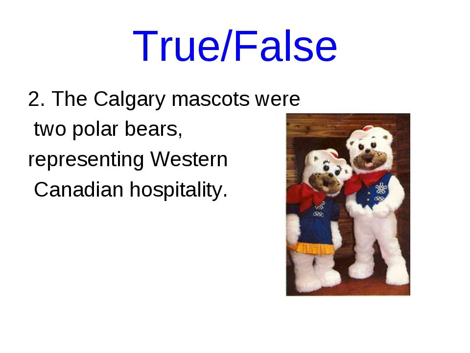 True/False 2. The Calgary mascots were two polar bears, representing Western...