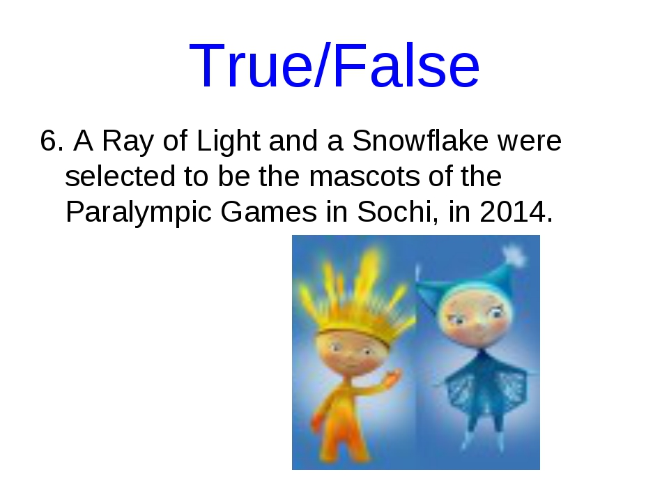 True/False 6. A Ray of Light and a Snowflake were selected to be the mascots...