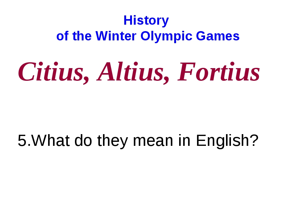 History of the Winter Olympic Games Citius, Altius, Fortius 5.What do they me...