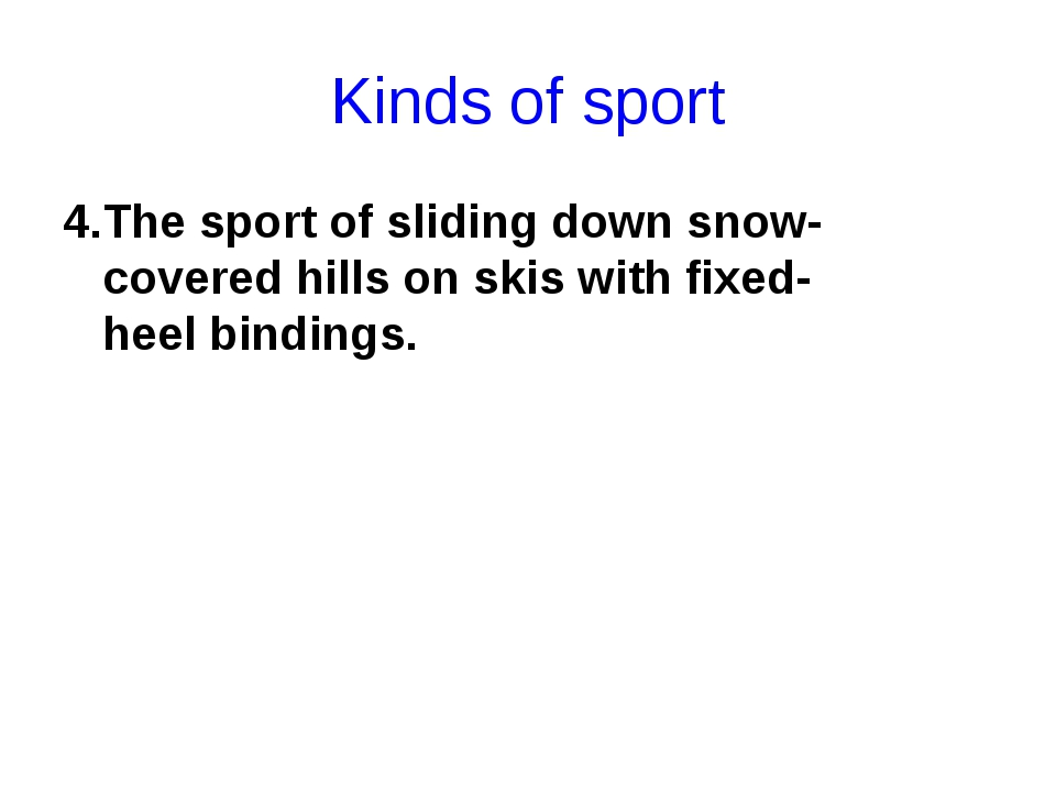 Kinds of sport 4.The sport of sliding down snow-covered hills on skis with fi...