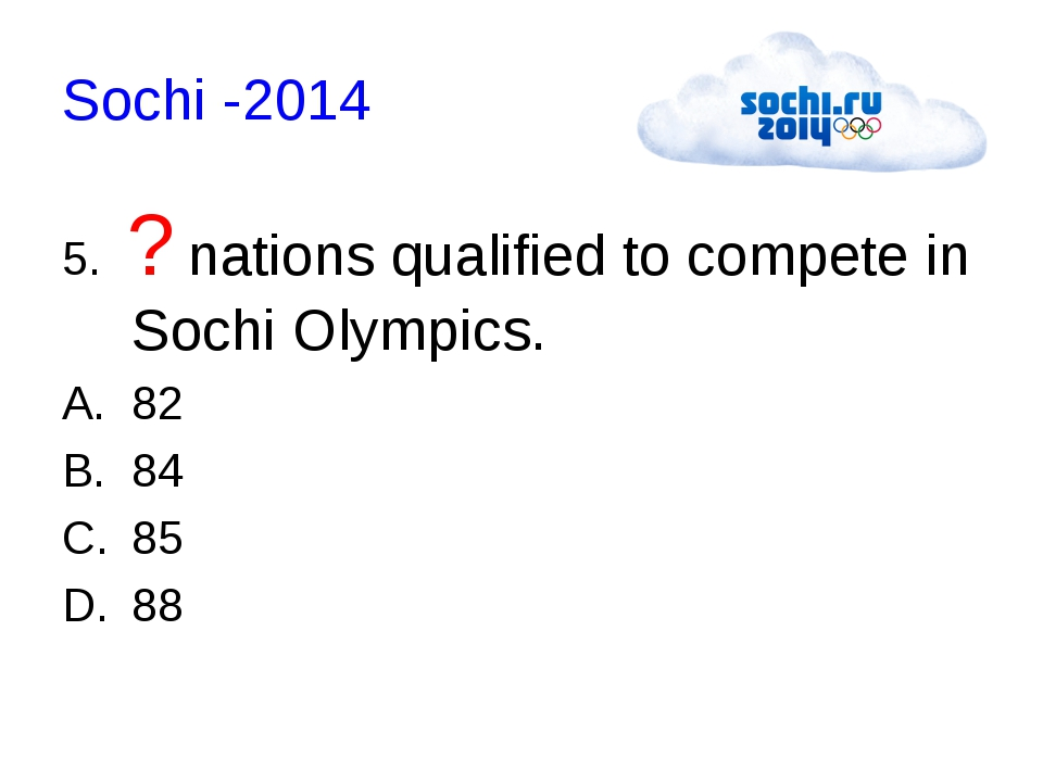 Sochi -2014 5.  ? nations qualified to compete in Sochi Olympics. 82 84 85 88