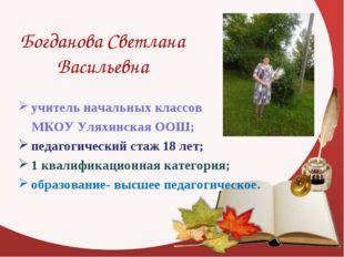 Богданова Светлана Васильевна учитель начальных классов МКОУ Уляхинская ООШ;