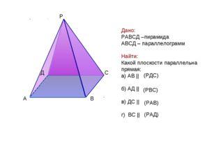 Дано: РАВСД –пирамида АВСД – параллелограмм Найти: Какой плоскости параллельн