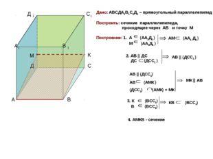 К Дано: АВСДА1В1С1Д1 – прямоугольный параллелепипед Построить: сечение паралл