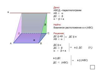 Дано: АВСД –параллелограмм АВ  ДС β β = а Найти: Взаимное расположение а и (