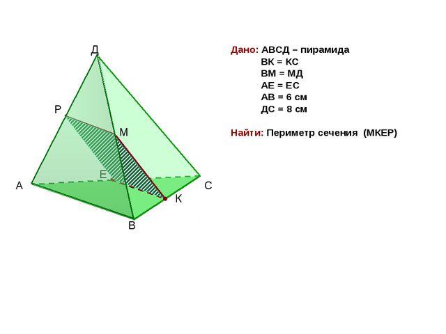 Д Дано: АВСД – пирамида ВК = КС ВМ = МД АЕ = ЕС АВ = 6 см ДС = 8 см Найти: Пе...