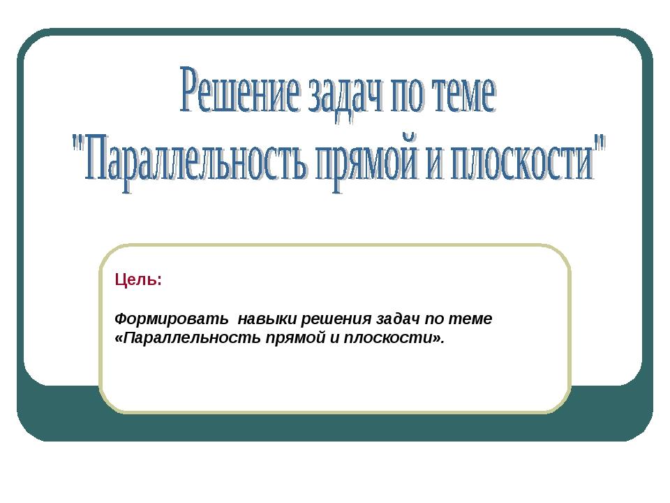 Цель: Формировать навыки решения задач по теме «Параллельность прямой и плоск...