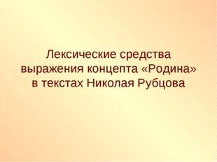 Лексические средства выражения концепта «Родина» в текстах Николая Рубцова