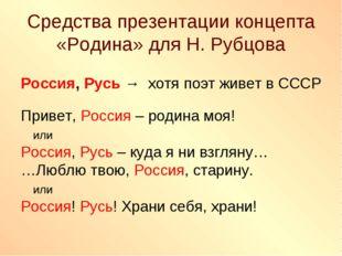 Средства презентации концепта «Родина» для Н. Рубцова Россия, Русь → хотя поэ