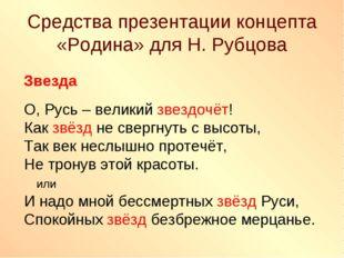 Средства презентации концепта «Родина» для Н. Рубцова Звезда О, Русь – велики