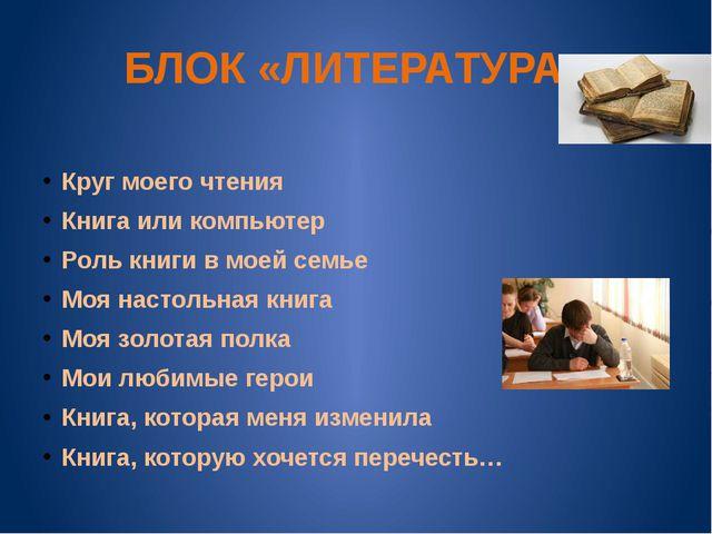БЛОК «ЛИТЕРАТУРА» Круг моего чтения Книга или компьютер Роль книги в моей сем...