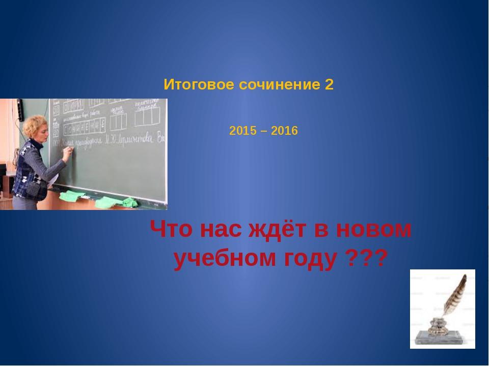 Итоговое сочинение 2 2015 – 2016 Что нас ждёт в новом учебном году ???
