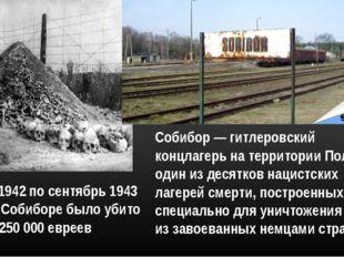 Собибор — гитлеровский концлагерь на территории Польши, один из десятков наци