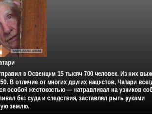 лично отправил в Освенцим 15 тысяч 700 человек. Из них выжили только 450. В о