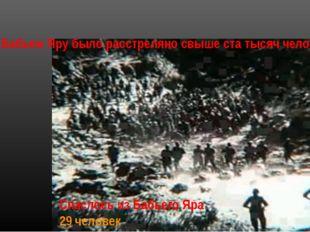 Спаслось из Бабьего Яра 29 человек Всего в Бабьем Яру было расстреляно свыше