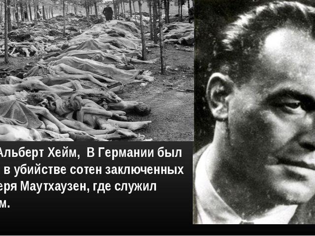 Доктор Альберт Хейм, В Германии был обвинен в убийстве сотен заключенных конц...