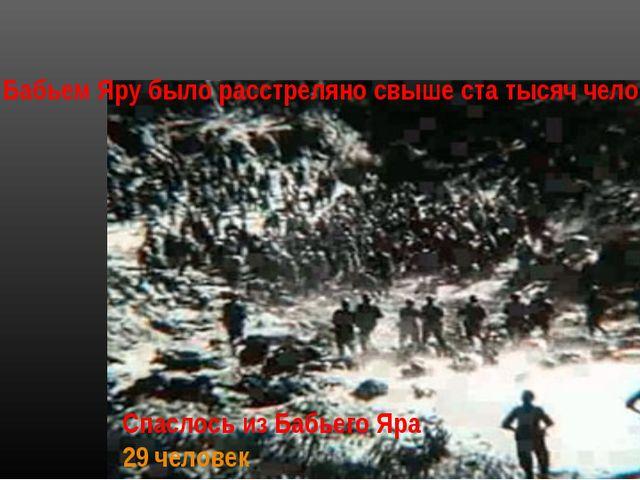 Спаслось из Бабьего Яра 29 человек Всего в Бабьем Яру было расстреляно свыше...