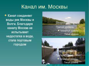 Канал им. Москвы Канал соединяет воды рек Москвы и Волги. Благодаря каналу Мо