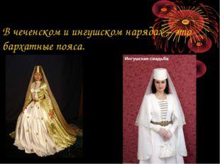 В чеченском и ингушском нарядах – это бархатные пояса.