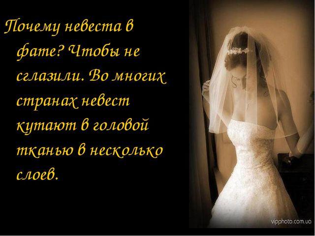 Почему невеста в фате? Чтобы не сглазили. Во многих странах невест кутают в г...