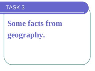 TASK 3 Some facts from geography.