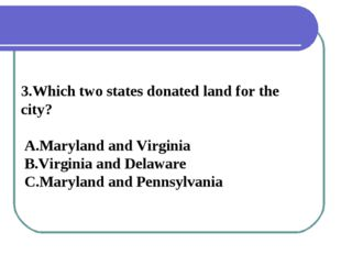 3.Which two states donated land for the city? A.Maryland and Virginia B.Virgi