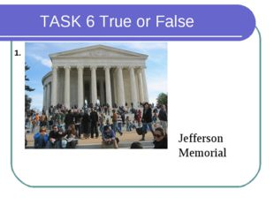 TASK 6 True or False 1. Jefferson Memorial