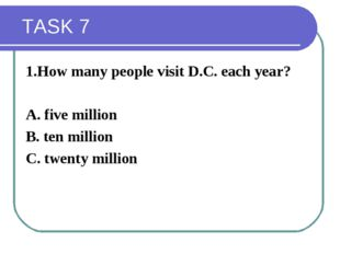TASK 7 1.How many people visit D.C. each year? A. five million B. ten millio