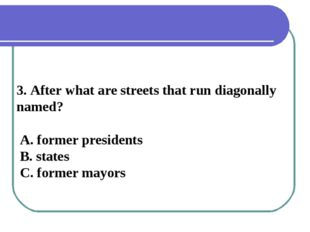 3. After what are streets that run diagonally named? A. former presidents B.