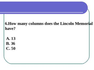 6.How many columns does the Lincoln Memorial have? A. 13 B. 36 C. 50