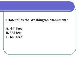 8.How tall is the Washington Monument? A. 444 feet B. 555 feet C. 666 feet