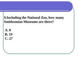 9.Including the National Zoo, how many Smithsonian Museums are there? A. 8 B.