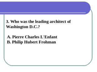 3. Who was the leading architect of Washington D.C.? A. Pierre Charles L'Enfa