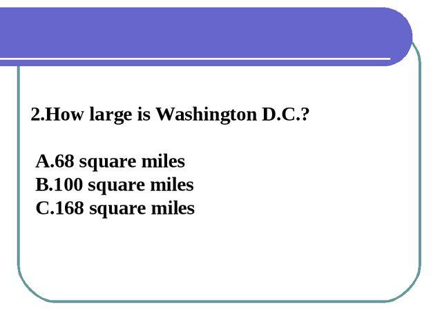 2.How large is Washington D.C.? A.68 square miles B.100 square miles C.168 sq...