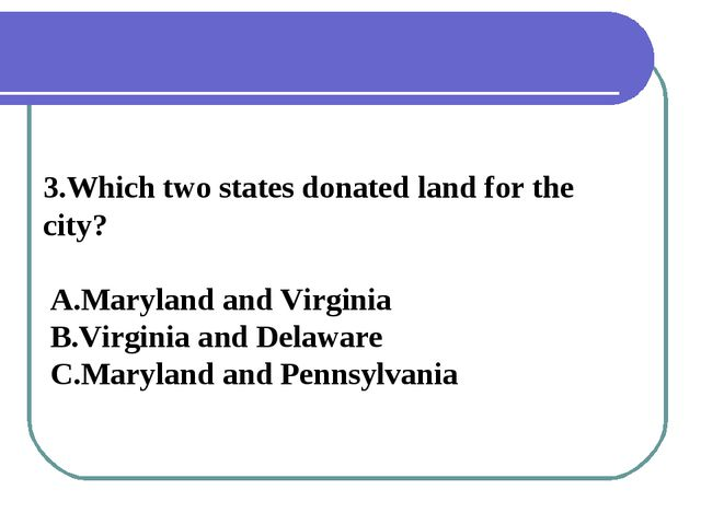 3.Which two states donated land for the city? A.Maryland and Virginia B.Virgi...