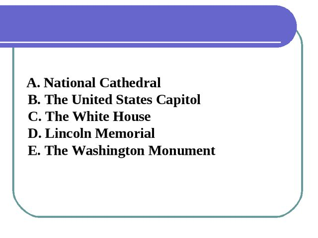 A. National Cathedral B. The United States Capitol C. The White House D. Lin...