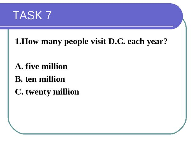 TASK 7 1.How many people visit D.C. each year? A. five million B. ten millio...