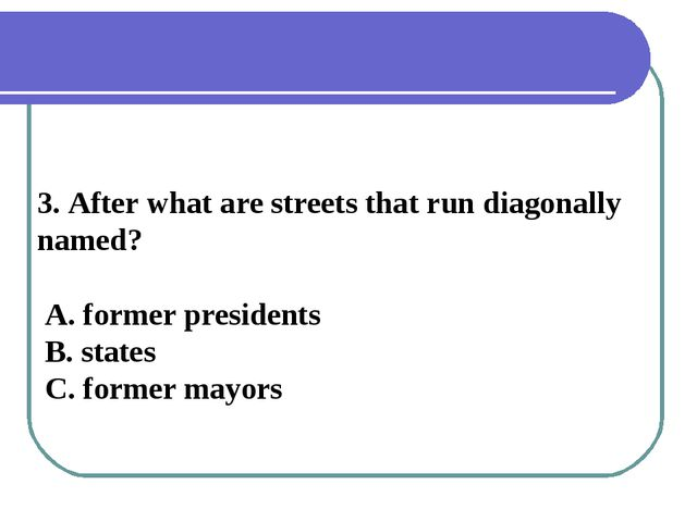 3. After what are streets that run diagonally named? A. former presidents B....