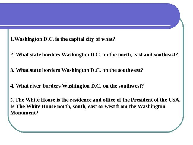 1.Washington D.C. is the capital city of what? 2. What state borders Washingt...