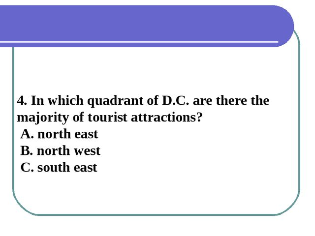 4. In which quadrant of D.C. are there the majority of tourist attractions? A...