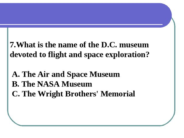 7.What is the name of the D.C. museum devoted to flight and space exploration...